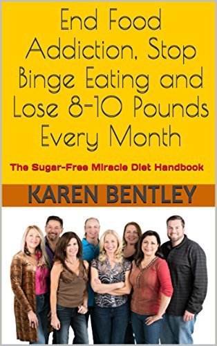 End Food Addiction, Stop Binge Eating and Lose 8-10 Pounds Every Month: The Sugar-Free Miracle Diet Handbook  by  Karen Bentley