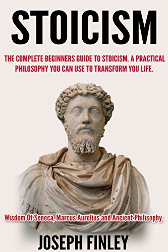 Stoicism:The Complete Beginners Guide to Stoicism: A Practical Philosophy You Can Use to Transform Your Life  by  Joseph Finley