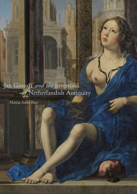 Jan Gossart and the Invention of Netherlandish Antiquity  by  Marisa Bass