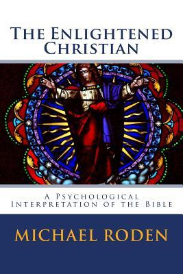 The Enlightened Christian: A Psychological Interpretation of the Bible Michael Roden