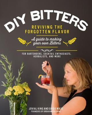 DIY Bitters: Reviving the Forgotten Flavor - A Guide to Making Your Own Bitters for Bartenders, Cocktail Enthusiasts, Herbalists, and More  by  Jovial King