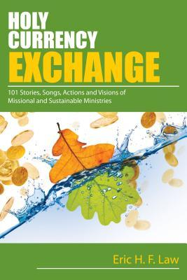 Holy Currency Exchange: 101 Stories, Songs, Actions and Visions for Missional and Sustainable Ministries  by  Eric Law