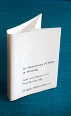 An Awareness of What Is Missing: Faith and Reason in a Post-Secular Age Jürgen Habermas