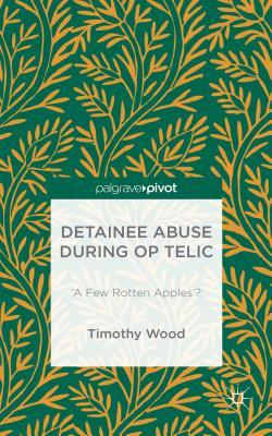 Detainee Abuse during Op TELIC: 'A Few Rotten Apples? TIMOTHY WOOD