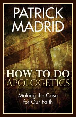 How to Do Apologetics: Making the Case for Our Faith  by  Patrick Madrid