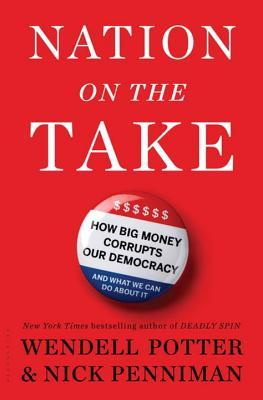 Nation on the Take: How Big Money Corrupts Our Democracy and What We Can Do About It  by  Wendell Potter