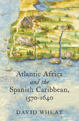 Atlantic Africa and the Spanish Caribbean, 1570-1640  by  David Wheat