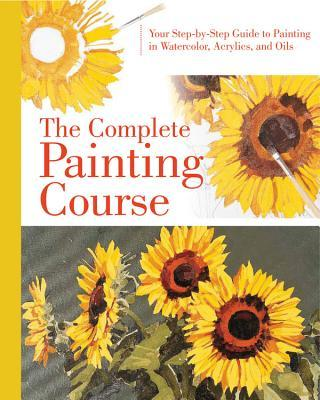 Complete Painting Course: Your Step  by  Step Guide to Painting in Watercolor, Acrylics and Oils by Quarto Publishing