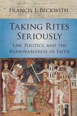 Taking Rites Seriously: Law, Politics, and the Reasonableness of Faith  by  Francis J Beckwith