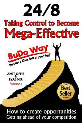 Taking Control to Become Mega-Effective - 24/8 the Budo-Way: How to Create Opportunities in Life and Business  by  MR Eyal Nir