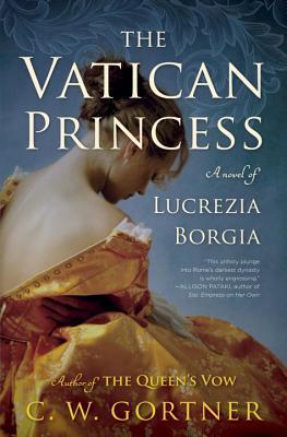The Vatican Princess: A Novel of Lucrezia Borgia  by  C.  W. Gortner