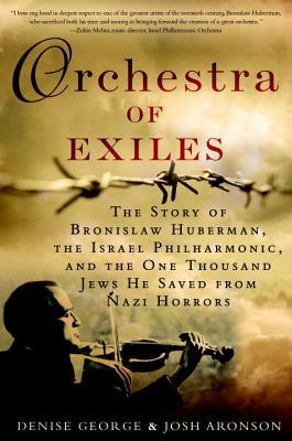 Orchestra of Exiles: The Story of Bronislaw Huberman, the Israel Philharmonic, and the One Thousand J ews He Saved from Nazi Horrors Denise George