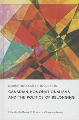 Disrupting Queer Inclusion: Canadian Homonationalisms and the Politics of Belonging Omisoore H Dryden