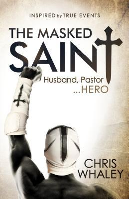 The Masked Saint: Inspired True Events by Chris Whaley