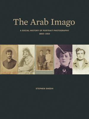 The Arab Imago: A Social History of Portrait Photography, 1860-1910 Stephen Sheehi