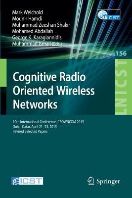 Cognitive Radio Oriented Wireless Networks: 10th International Conference, Crowncom 2015, Doha, Qatar, April 21-23, 2015, Revised Selected Papers  by  Mark Weichold