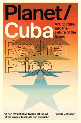 Planet/Cuba: Art, Culture, and the Future of the Island Rachel Price