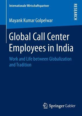 Global Call Center Employees in India: Work and Life Between Globalization and Tradition  by  Mayank Kumar Golpelwar