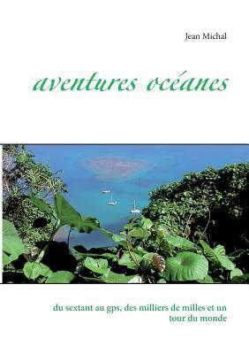 Aventures océanes: du sextant au gps, des milliers de milles et un tour du monde  by  Jean Michal