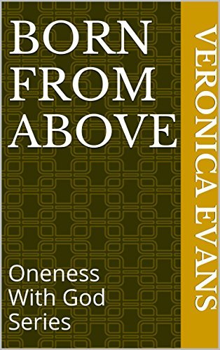 Born From Above: Oneness With God Series Veronica Evans