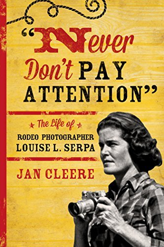 Never Dont Pay Attention: The Life of Rodeo Photographer Louise L. Serpa  by  Jan Cleere
