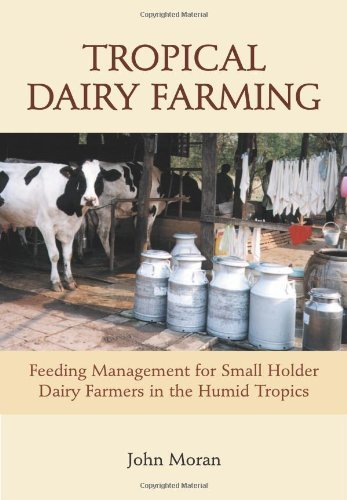 Tropical Dairy Farming: Feeding Management for Small Holder Dairy Farmers in the Humid Tropics  by  John Moran