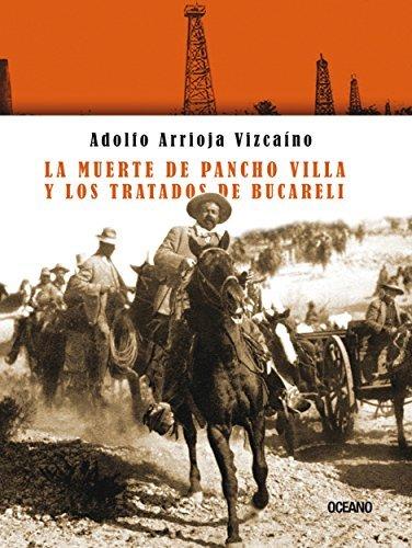 La muerte de Pancho Villa y los tratados de Bucareli Adolfo Arrioja Vizcaíno