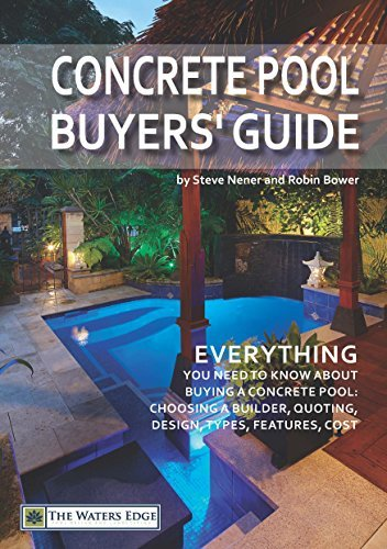 Concrete Pool Buyers Guide: Everything you need to know about buying a concrete pool: choosing a builder, quoting, design, types, features, cost (The Waters Edge, #1) Steve Nener