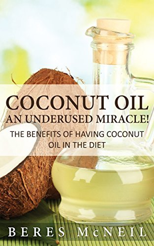 Coconut Oil: An Underused Miracle: The Benefits Of Having Coconut Oil In The Diet Beres McNeil