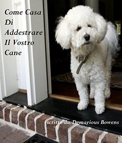 Come Casa Di Addestrare Il Vostro Cane: Addestramento del Cane Per I Principianti Demarious Bowens