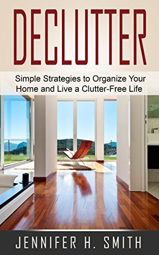 Declutter: Simple Strategies to Organize Your Home and Live a Clutter-Free Life  by  Jennifer Smith
