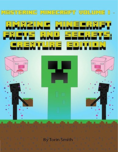 Mastering Minecraft Volume I -: Amazing Minecraft Facts And Secrets: Creature Edition Torin Smith