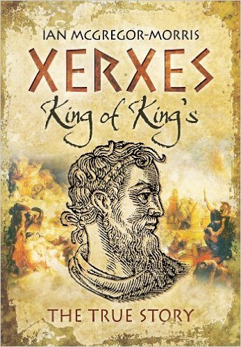 Xerxes: King of Kings: The True Story Ian Macgregor Morris