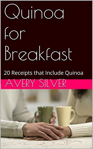 Quinoa for Breakfast: 20 Receipts that Include Quinoa (Cooking with Quinoa)  by  Avery Silver