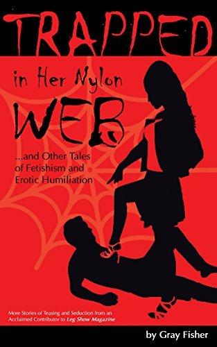 Trapped in Her Nylon Web and Other Tales of Fetishism and Erotic Humiliation: More Stories of Teasing and Seduction from an Acclaimed Contributor to Leg Show Magazine  by  Gray Fisher