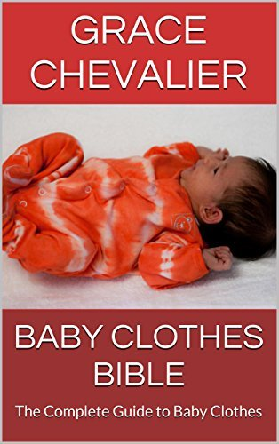 Baby Clothes Bible: The Complete Guide to Baby Clothes  by  Grace Chevalier