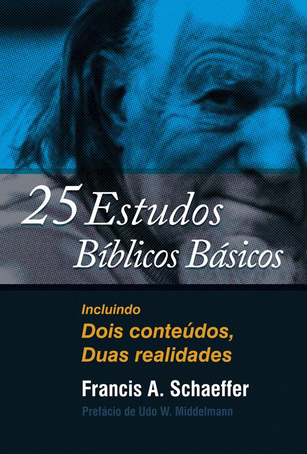 25 estudos bíblicos básicos: Incluindo Dois conteúdos, Duas realidades Francis A. Schaeffer