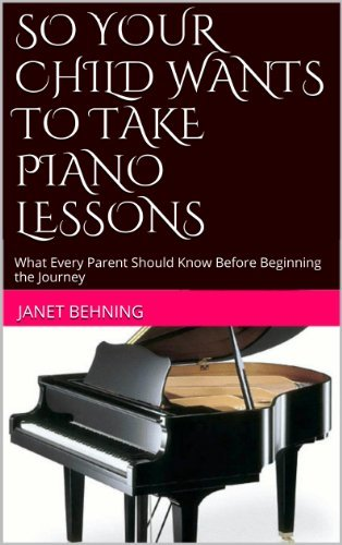 SO YOUR CHILD WANTS TO TAKE PIANO LESSONS: What Every Parent Should Know Before Beginning the Journey Janet Behning