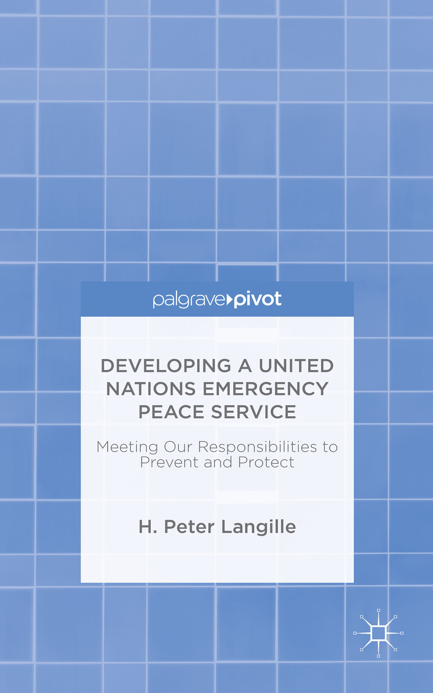 Developing a United Nations Emergency Peace Service: Meeting Our Responsibilities to Prevent and Protect  by  H. Peter Langille