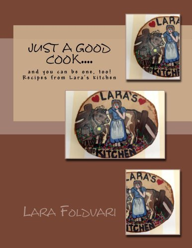 Just a Good Cook.... and you can be one, too! Recipes from Laras kitchen  by  Lara Foldvari