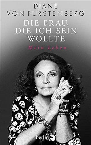Die Frau, die ich sein wollte: Mein Leben Diane von Fürstenberg