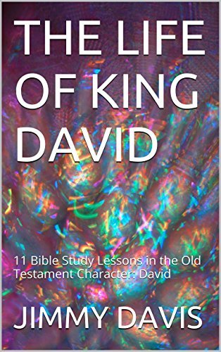 THE LIFE OF KING DAVID: 11 Bible Study Lessons in the Old Testament Character: David Jimmy Davis
