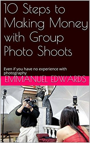 10 Steps to Making Money with Group Photo Shoots: Even if you have no experience with photography Emmanuel Edwards
