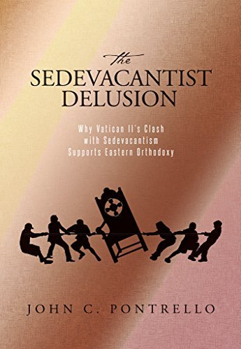 The Sedevacantist Delusion: Why Vatican IIs Clash with Sedevacantism Supports Eastern Orthodoxy  by  John C Pontrello