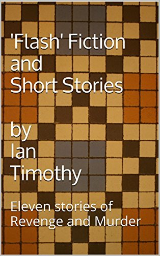 Flash Fiction and Short Stories: Eleven stories of Revenge and Murder Ian Timothy