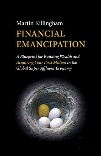 Financial Emancipation: A Blueprint for Building Wealth and Acquiring Your First Million in the Global Super Affluent Economy  by  Martin Killingham