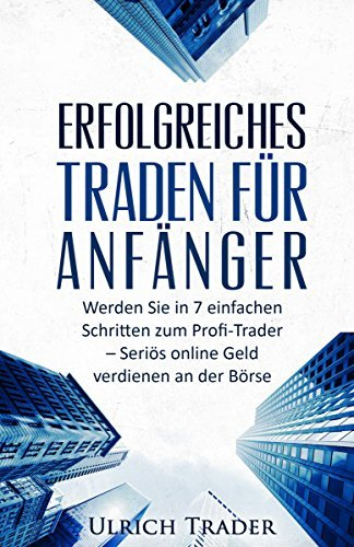 Trading: Erfolgreiches Traden für Anfänger: Werden Sie in 7 einfachen Schritten zum Profi-Trader - Seriös online Geld verdienen an der Börse  by  Ulrich Trader