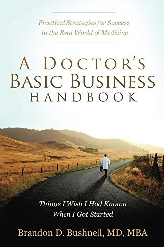 A Doctors Basic Business Handbook: Things I Wish I Had Known When I Got Started  by  Brandon D. Bushnell