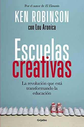 Escuelas creativas: La revolución que está transformando la educación Ken Robinson
