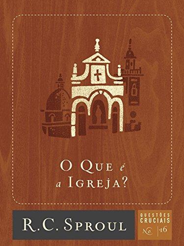 O Que é a Igreja? (Questões Cruciais Livro 16) R. C. Sproul